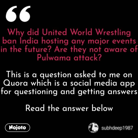 Why did United World Wrestling ban India hosting any major events in the future? Are they not aware of Pulwama attack?  This is a question asked to me on Quora which is a social media app for questioning and getting answers   Read the answer below #NojotoQuote