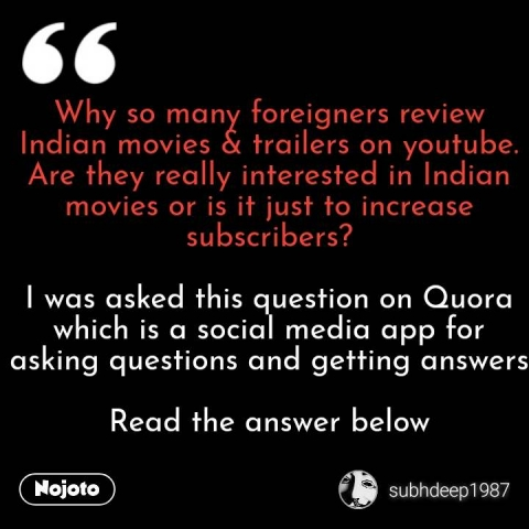 Why so many foreigners review Indian movies & trailers on youtube. Are they really interested in Indian movies or is it just to increase subscribers?  I was asked this question on Quora which is a social media app for asking questions and getting answers  Read the answer below #NojotoQuote
