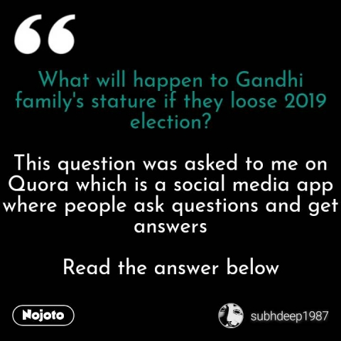 What will happen to Gandhi family's stature if they loose 2019 election?  This question was asked to me on Quora which is a social media app where people ask questions and get answers  Read the answer below #NojotoQuote