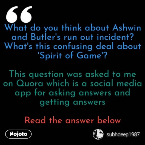 What do you think about Ashwin and Butler's run out incident? What's this confusing deal about 'Spirit of Game'?  This question was asked to me on Quora which is a social media app for asking answers and getting answers  Read the answer below #NojotoQuote
