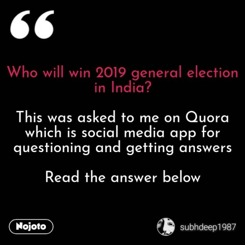 Who will win 2019 general election in India?  This was asked to me on Quora which is social media app for questioning and getting answers  Read the answer below #NojotoQuote