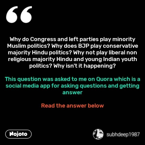 Why do Congress and left parties play minority Muslim politics? Why does BJP play conservative majority Hindu politics? Why not play liberal non religious majority Hindu and young Indian youth politics? Why isn't it happening?  This question was asked to me on Quora which is a social media app for asking questions and getting answer  Read the answer below #NojotoQuote