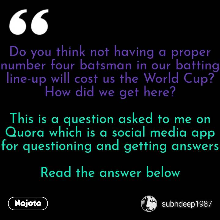Do you think not having a proper number four batsman in our batting line-up will cost us the World Cup? How did we get here?  This is a question asked to me on Quora which is a social media app for questioning and getting answers  Read the answer below #NojotoQuote