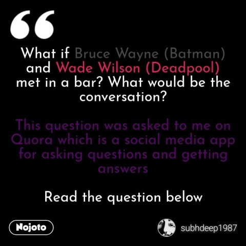 What if Bruce Wayne (Batman) and Wade Wilson (Deadpool) met in a bar? What would be the conversation?  This question was asked to me on Quora which is a social media app for asking questions and getting answers  Read the question below #NojotoQuote