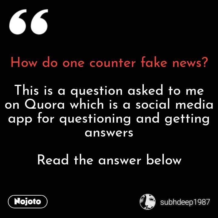 How do one counter fake news?  This is a question asked to me on Quora which is a social media app for questioning and getting answers  Read the answer below #NojotoQuote