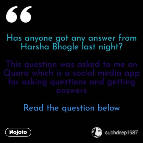 Has anyone got any answer from Harsha Bhogle last night?  This question was asked to me on Quora which is a social media app for asking questions and getting answers  Read the question below #NojotoQuote