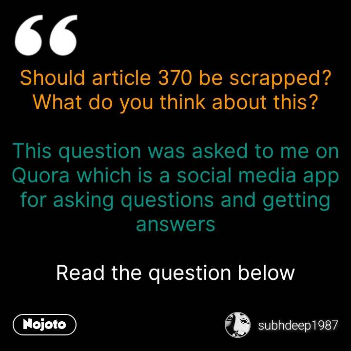 Should article 370 be scrapped? What do you think about this?  This question was asked to me on Quora which is a social media app for asking questions and getting answers  Read the question below #NojotoQuote
