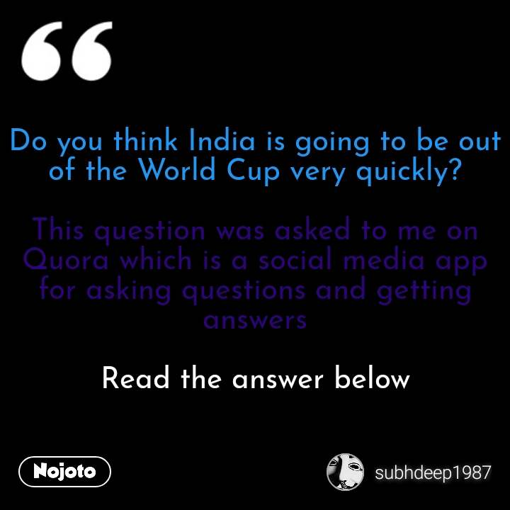 Do you think India is going to be out of the World Cup very quickly?  This question was asked to me on Quora which is a social media app for asking questions and getting answers  Read the answer below #NojotoQuote