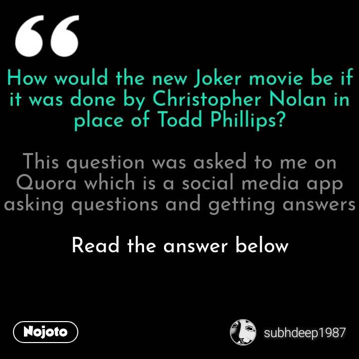 How would the new Joker movie be if it was done by Christopher Nolan in place of Todd Phillips?  This question was asked to me on Quora which is a social media app asking questions and getting answers  Read the answer below   #NojotoQuote