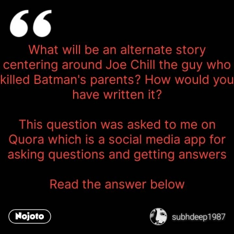 What will be an alternate story centering around Joe Chill the guy who killed Batman's parents? How would you have written it?  This question was asked to me on Quora which is a social media app for asking questions and getting answers  Read the answer below #NojotoQuote
