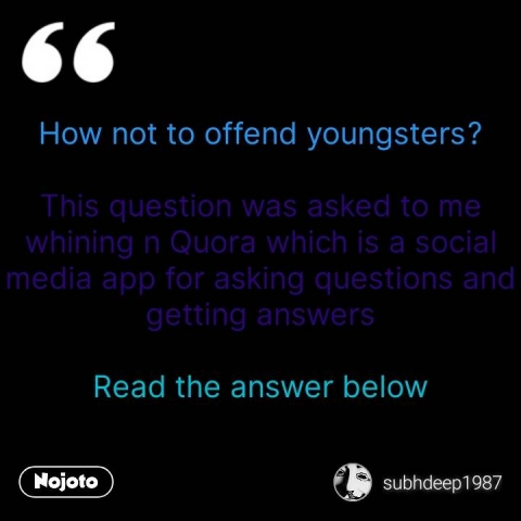 How not to offend youngsters?  This question was asked to me whining n Quora which is a social media app for asking questions and getting answers  Read the answer below #NojotoQuote