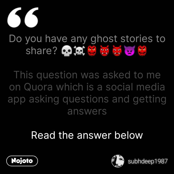 Do you have any ghost stories to share? 💀☠️👺👹👹👿👺  This question was asked to me on Quora which is a social media app asking questions and getting answers  Read the answer below #NojotoQuote