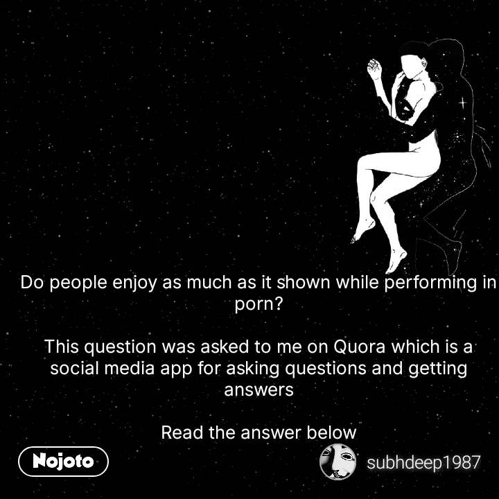 Do people enjoy as much as it shown while performing in porn?  This question was asked to me on Quora which is a social media app for asking questions and getting answers  Read the answer below #NojotoQuote