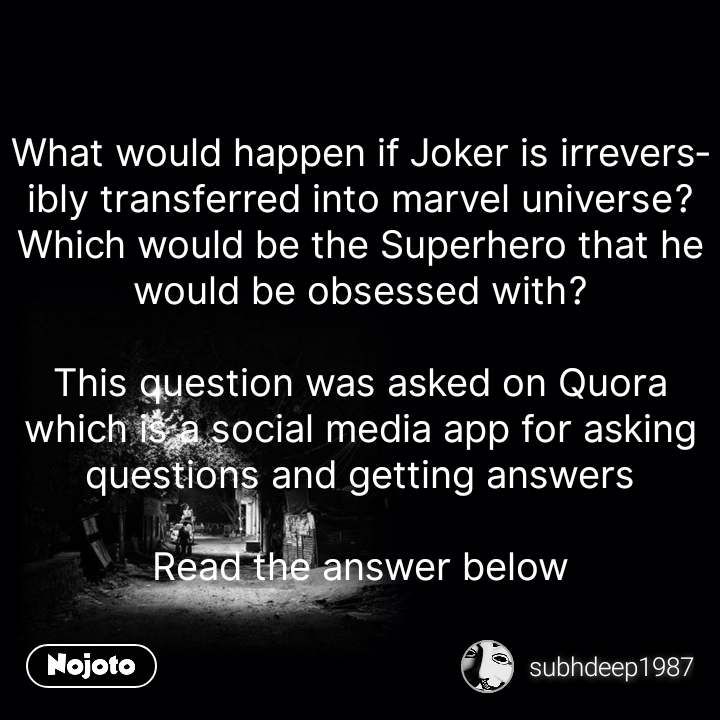 What would happen if Joker is irreversibly transferred into marvel universe? Which would be the Superhero that he would be obsessed with?  This question was asked on Quora which is a social media app for asking questions and getting answers  Read the answer below #NojotoQuote