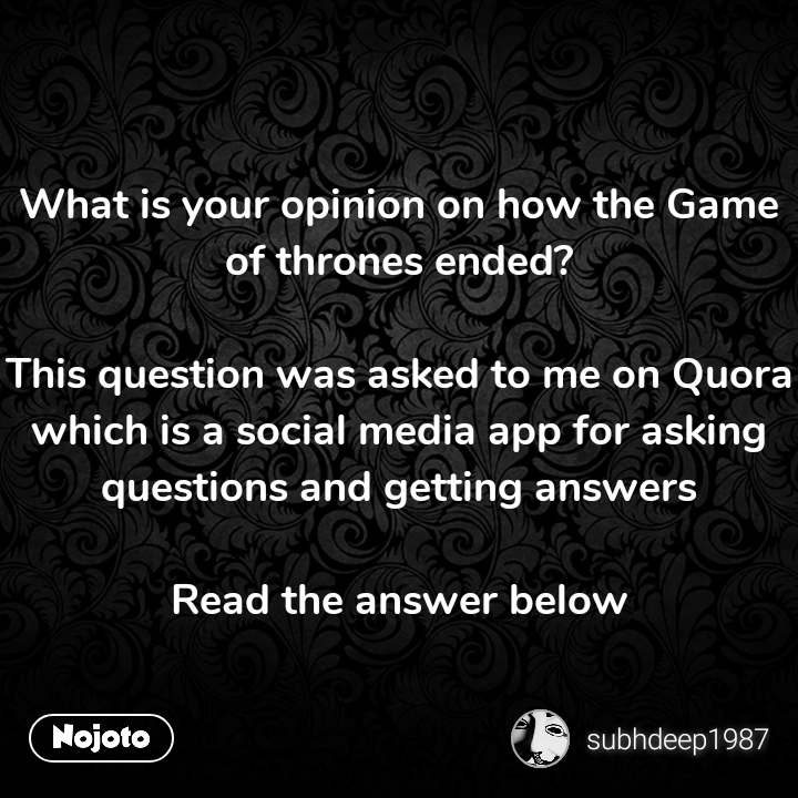 What is your opinion on how the Game of thrones ended?  This question was asked to me on Quora which is a social media app for asking questions and getting answers  Read the answer below #NojotoQuote