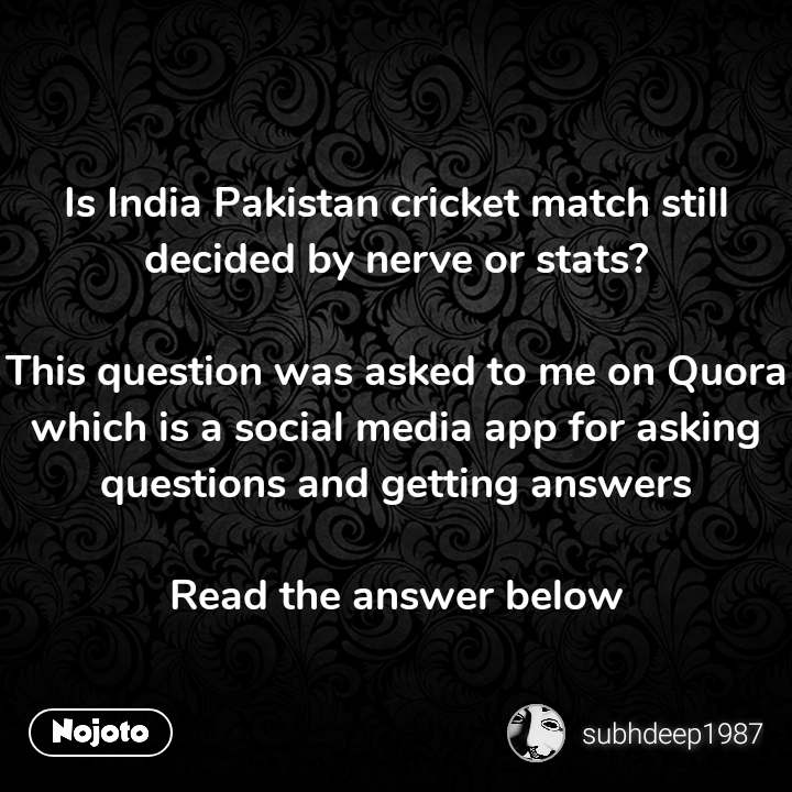 Is India Pakistan cricket match still decided by nerve or stats?  This question was asked to me on Quora which is a social media app for asking questions and getting answers  Read the answer below #NojotoQuote