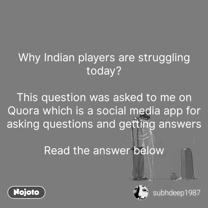 Why Indian players are struggling today?  This question was asked to me on Quora which is a social media app for asking questions and getting answers  Read the answer below #NojotoQuote