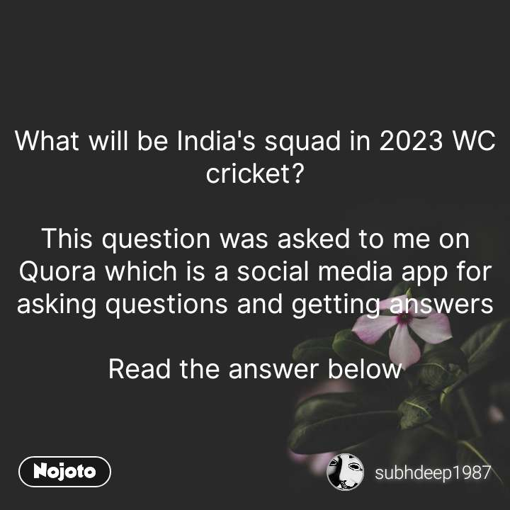 What will be India's squad in 2023 WC cricket?  This question was asked to me on Quora which is a social media app for asking questions and getting answers  Read the answer below #NojotoQuote