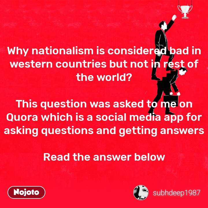 Why nationalism is considered bad in western countries but not in rest of the world?  This question was asked to me on Quora which is a social media app for asking questions and getting answers  Read the answer below #NojotoQuote