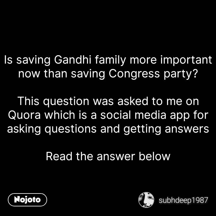 Is saving Gandhi family more important now than saving Congress party?  This question was asked to me on Quora which is a social media app for asking questions and getting answers  Read the answer below #NojotoQuote