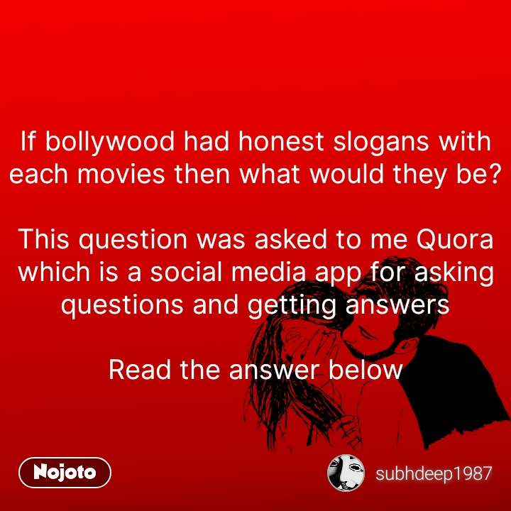If bollywood had honest slogans with each movies then what would they be?  This question was asked to me Quora which is a social media app for asking questions and getting answers  Read the answer below #NojotoQuote