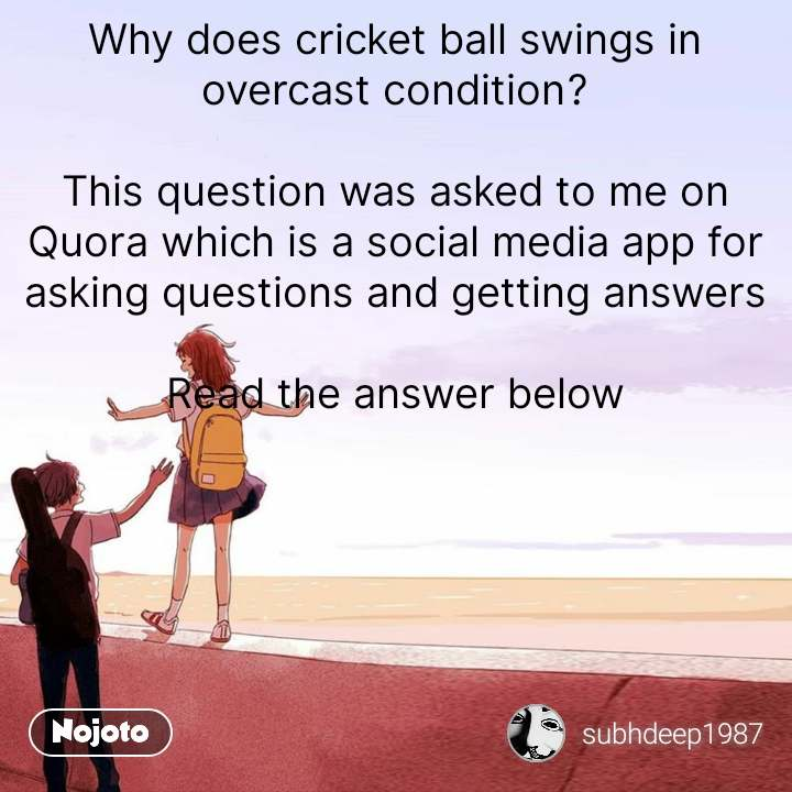 Why does cricket ball swings in overcast condition?  This question was asked to me on Quora which is a social media app for asking questions and getting answers  Read the answer below #NojotoQuote
