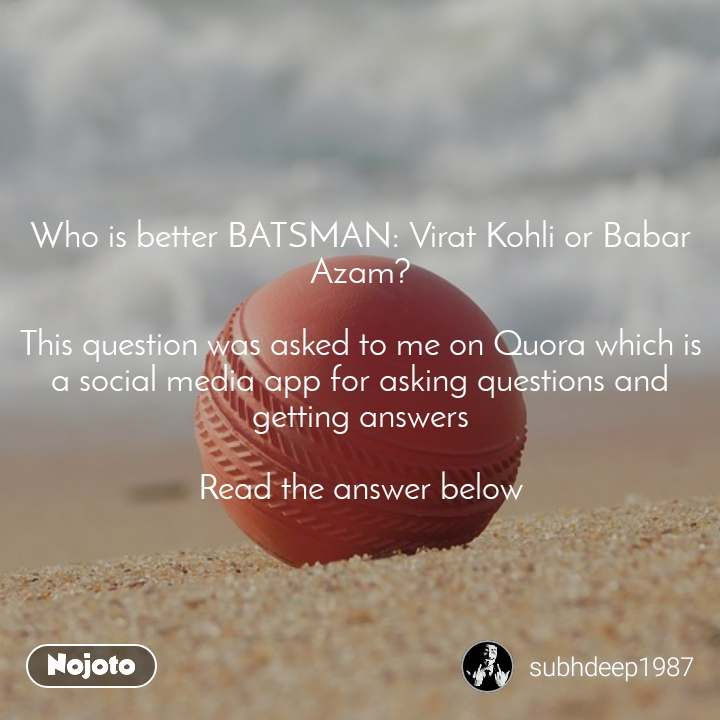 Who is better BATSMAN: Virat Kohli or Babar Azam?  This question was asked to me on Quora which is a social media app for asking questions and getting answers  Read the answer below