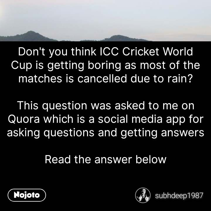 Don't you think ICC Cricket World Cup is getting boring as most of the matches is cancelled due to rain?  This question was asked to me on Quora which is a social media app for asking questions and getting answers  Read the answer below #NojotoQuote