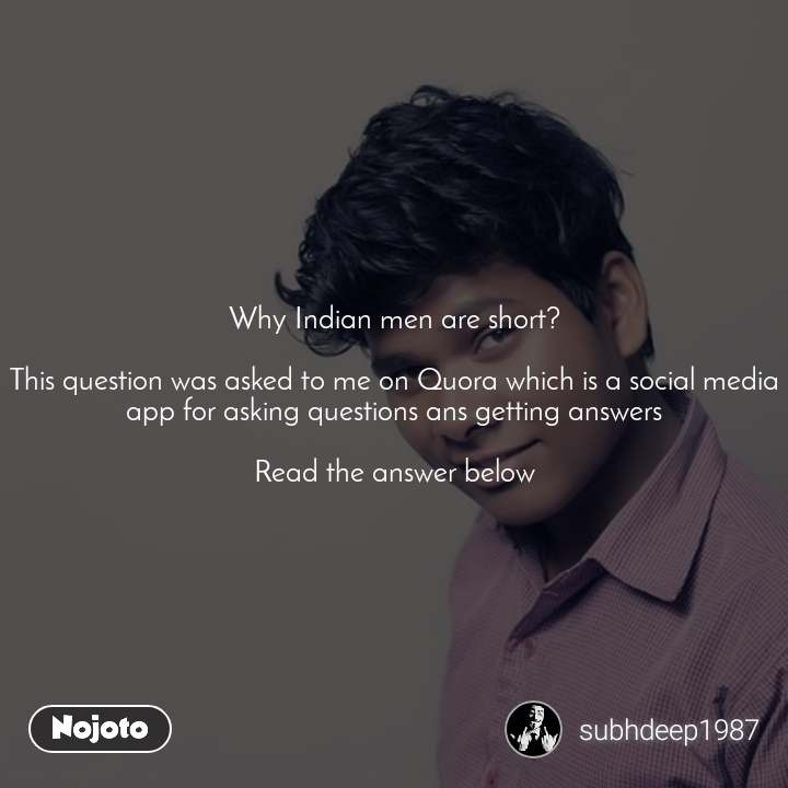 Why Indian men are short?  This question was asked to me on Quora which is a social media app for asking questions ans getting answers  Read the answer below