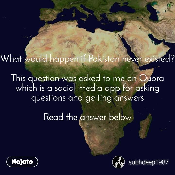 What would happen if Pakistan never existed?  This question was asked to me on Quora which is a social media app for asking questions and getting answers  Read the answer below