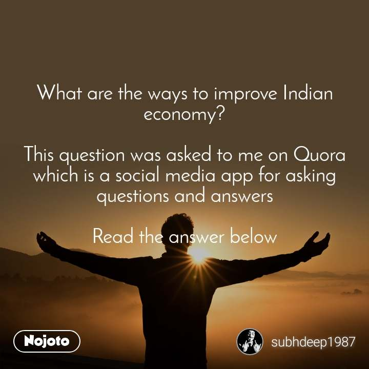 What are the ways to improve Indian economy?  This question was asked to me on Quora which is a social media app for asking questions and answers  Read the answer below