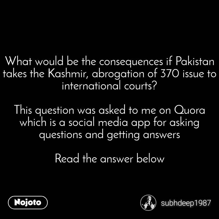 What would be the consequences if Pakistan takes the Kashmir, abrogation of 370 issue to international courts?  This question was asked to me on Quora which is a social media app for asking questions and getting answers  Read the answer below