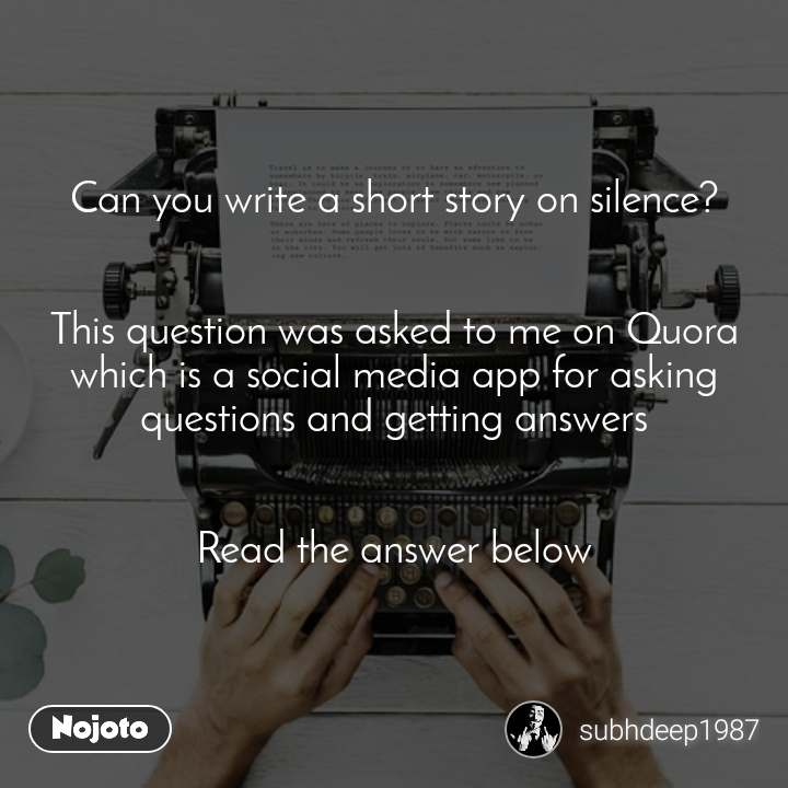 #OpenPoetry Can you write a short story on silence?   This question was asked to me on Quora which is a social media app for asking questions and getting answers   Read the answer below