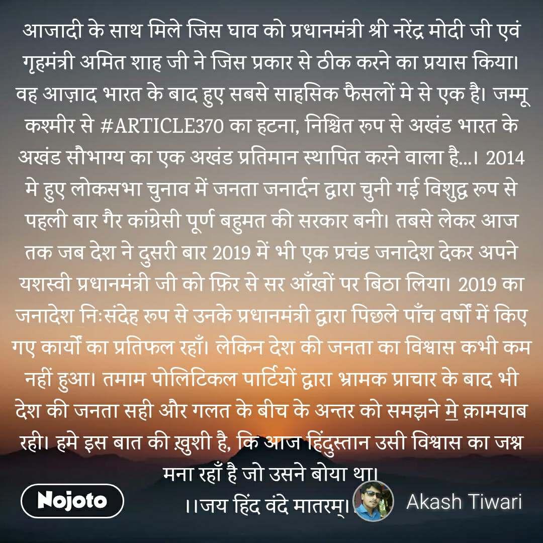 आजादी के साथ मिले जिस घाव को प्रधानमंत्री श्री नरेंद्र मोदी जी एवं गृहमंत्री अमित शाह जी ने जिस प्रकार से ठीक करने का प्रयास किया। वह आज़ाद भारत के बाद हुए सबसे साहसिक फैसलों मे से एक है। जम्मू कश्मीर से #ARTICLE370 का हटना, निश्चित रूप से अखंड भारत के अखंड सौभाग्य का एक अखंड प्रतिमान स्थापित करने वाला है...। 2014 मे हुए लोकसभा चुनाव में जनता जनार्दन द्वारा चुनी गई विशुद्ध रूप से पहली बार गैर कांग्रेसी पूर्ण बहुमत की सरकार बनी। तबसे लेकर आज तक जब देश ने दुसरी बार 2019 में भी एक प्रचंड जनादेश देकर अपने यशस्वी प्रधानमंत्री जी को फ़िर से सर आँखों पर बिठा लिया। 2019 का जनादेश निःसंदेह रूप से उनके प्रधानमंत्री द्वारा पिछले पाँच वर्षों में किए गए कार्यों का प्रतिफल रहाँ। लेकिन देश की जनता का विश्वास कभी कम नहीं हुआ। तमाम पोलिटिकल पार्टियों द्वारा भ्रामक प्राचार के बाद भी देश की जनता सही और गलत के बीच के अन्तर को समझने मे क़ामयाब रही। हमे इस बात की ख़ुशी है, कि आज हिंदुस्तान उसी विश्वास का जश्न मना रहाँ है जो उसने बोया था। ।।जय हिंद वंदे मातरम्।।