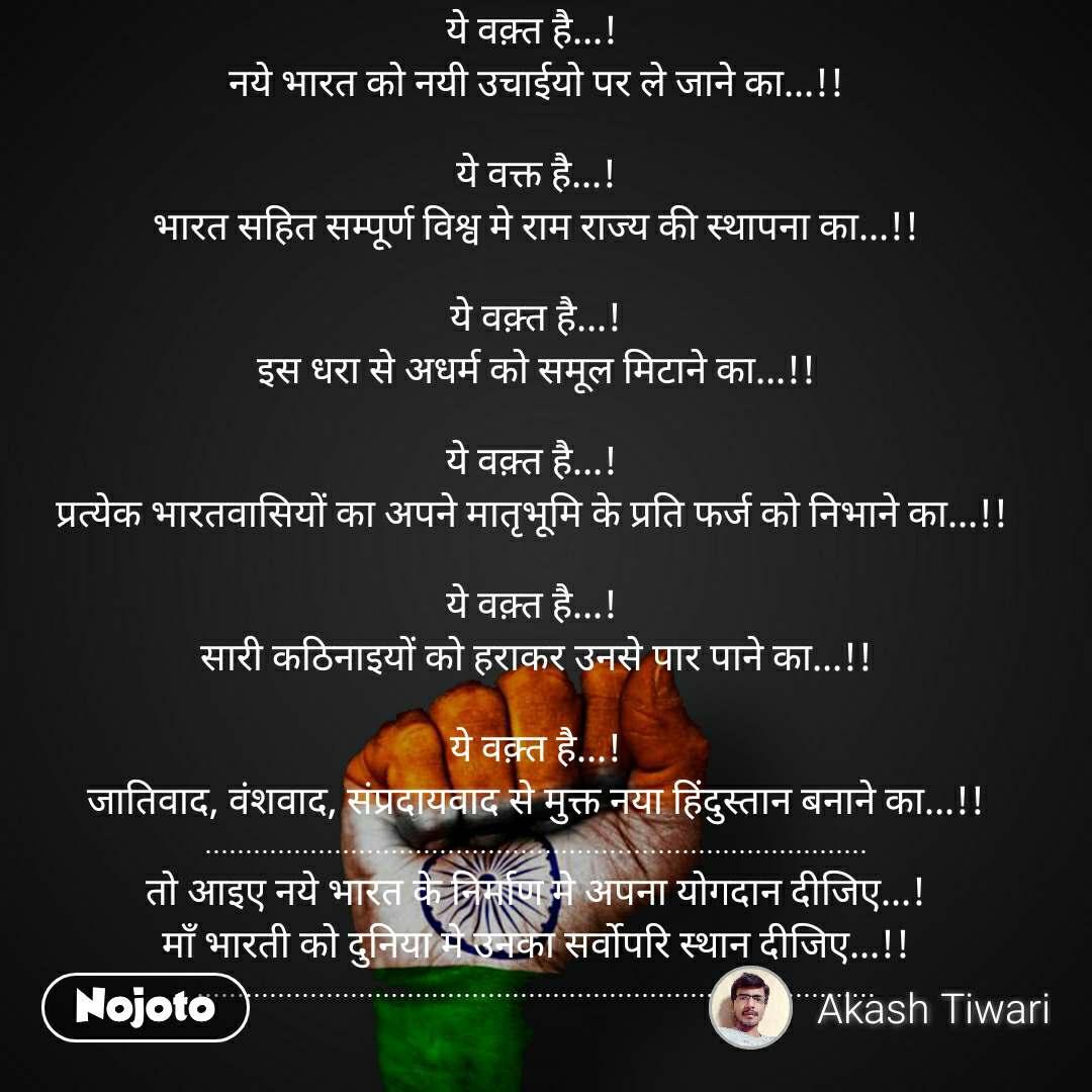 ये वक़्त है...! हिंद के गौरव पूर्ण इतिहास को फिर से दोहराने का...!!  ये वक़्त है...!  नये भारत को नयी उचाईयो पर ले जाने का...!!  ये वक्त है...! भारत सहित सम्पूर्ण विश्व मे राम राज्य की स्थापना का...!!  ये वक़्त है...! इस धरा से अधर्म को समूल मिटाने का...!!  ये वक़्त है...!  प्रत्येक भारतवासियों का अपने मातृभूमि के प्रति फर्ज को निभाने का...!!   ये वक़्त है...!  सारी कठिनाइयों को हराकर उनसे पार पाने का...!!  ये वक़्त है...! जातिवाद, वंशवाद, संप्रदायवाद से मुक्त नया हिंदुस्तान बनाने का...!! .................................................................................. तो आइए नये भारत के निर्माण मे अपना योगदान दीजिए...! माँ भारती को दुनिया मे उनका सर्वोपरि स्थान दीजिए...!! ....................................................................................