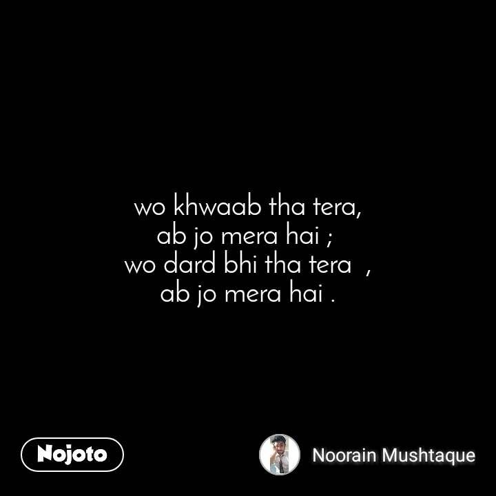 wo khwaab tha tera, ab jo mera hai ;  wo dard bhi tha tera  , ab jo mera hai .