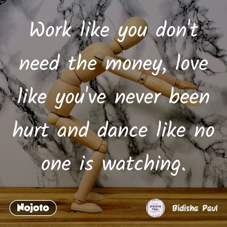 Work like you don't need the money, love like you've never been hurt and dance like no one is watching.