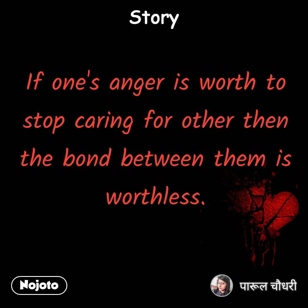 Story If one's anger is worth to stop caring for other then the bond between them is worthless.