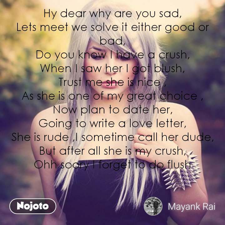 Hy dear why are you sad, Lets meet we solve it either good or bad, Do you know I have a crush, When I saw her I got blush, Trust me she is nice , As she is one of my great choice , Now plan to date her, Going to write a love letter, She is rude ,I sometime call her dude, But after all she is my crush, Ohh soory I forget to do flush      #NojotoQuote