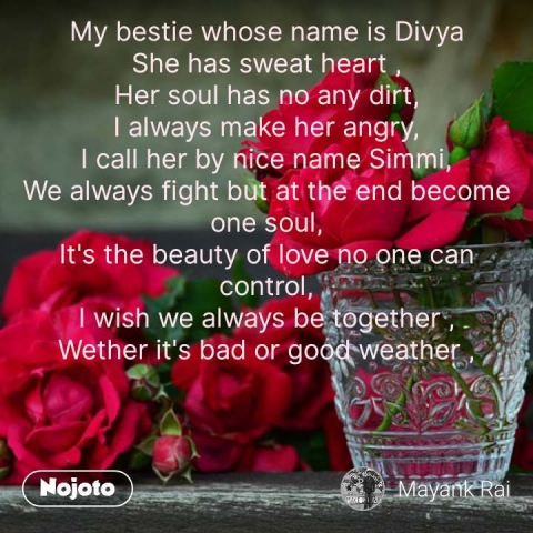 My bestie whose name is Divya She has sweat heart , Her soul has no any dirt, I always make her angry, I call her by nice name Simmi, We always fight but at the end become one soul, It's the beauty of love no one can control, I wish we always be together , Wether it's bad or good weather ,      #NojotoQuote