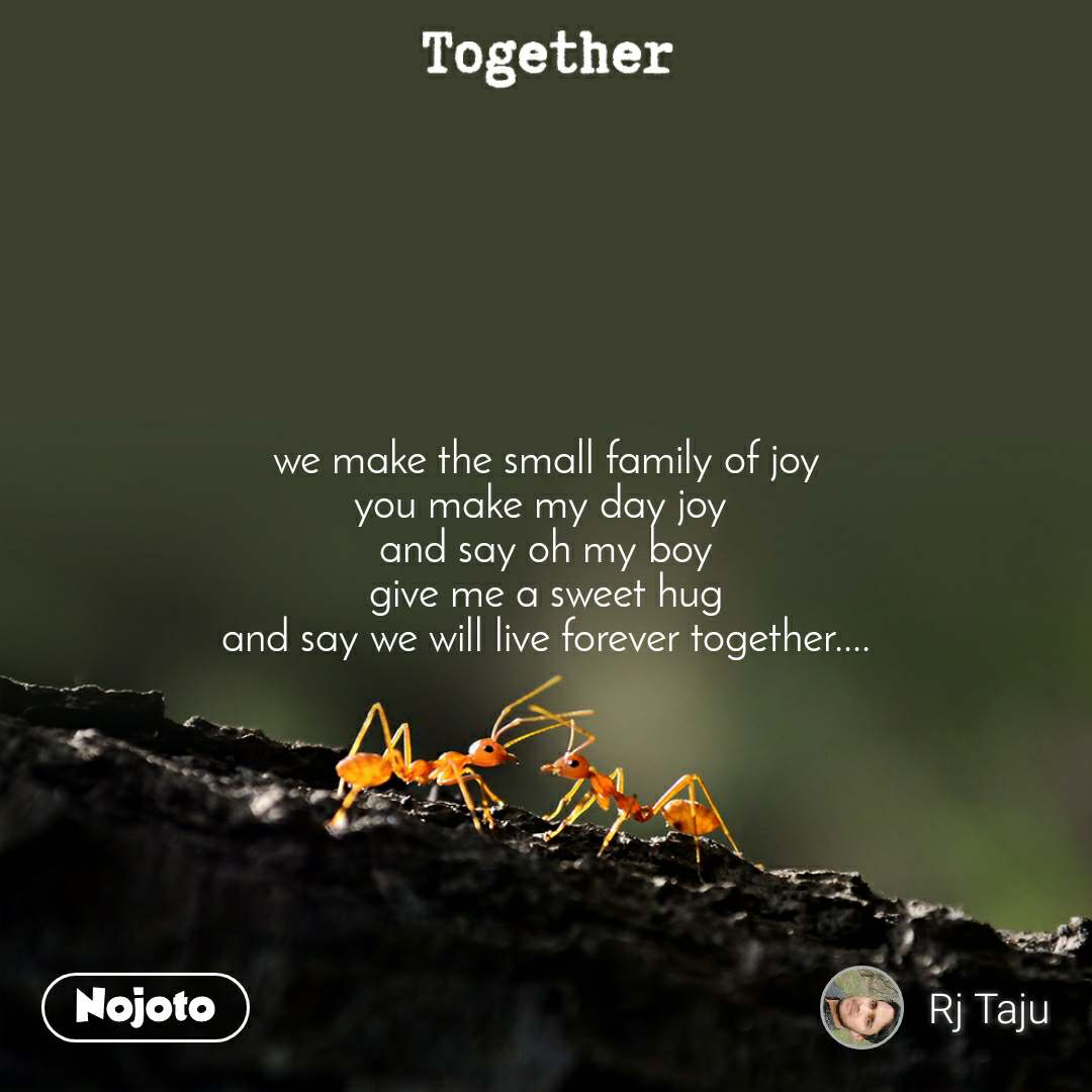 Together we make the small family of joy you make my day joy  and say oh my boy give me a sweet hug and say we will live forever together....