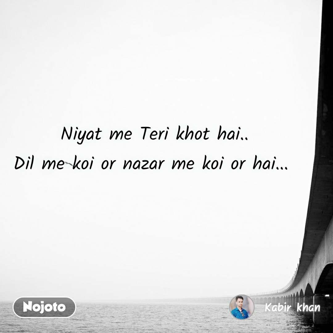 Niyat me Teri khot hai.. Dil me koi or nazar me koi or hai...