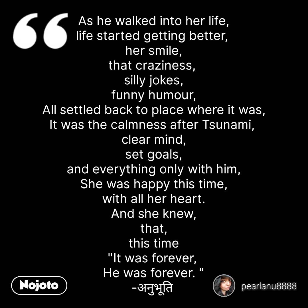"""As he walked into her life, life started getting better,  her smile, that craziness,  silly jokes, funny humour, All settled back to place where it was, It was the calmness after Tsunami,  clear mind, set goals, and everything only with him, She was happy this time, with all her heart. And she knew, that, this time """"It was forever,  He was forever. """" -अनुभूति  #NojotoQuote"""