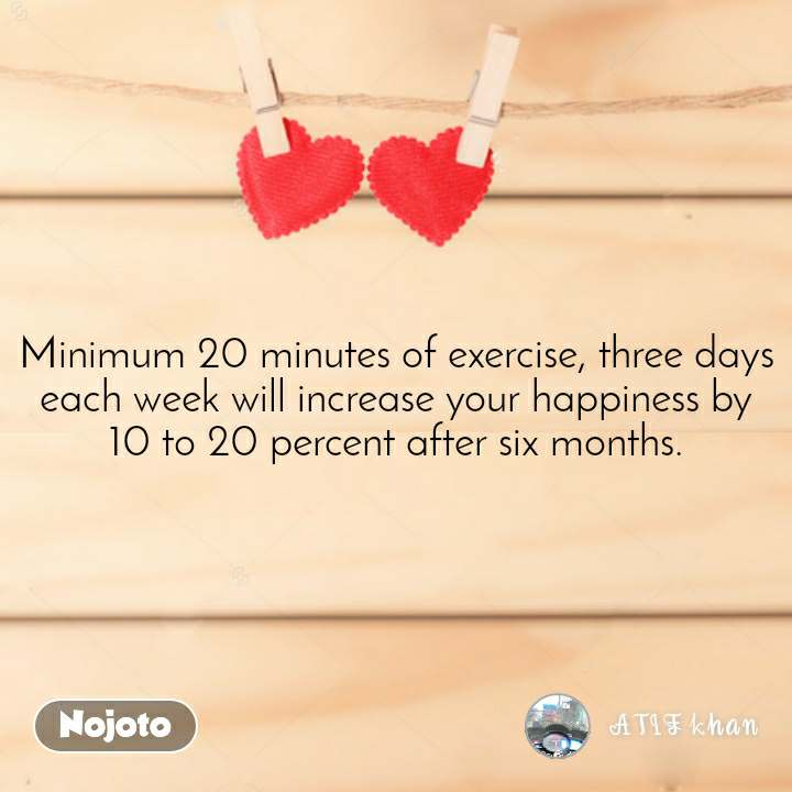 Minimum 20 minutes of exercise, three days each week will increase your happiness by 10 to 20 percent after six months.