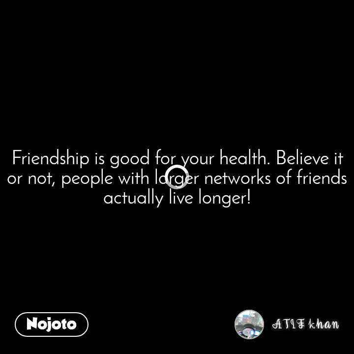 Friendship is good for your health. Believe it or not, people with larger networks of friends actually live longer!