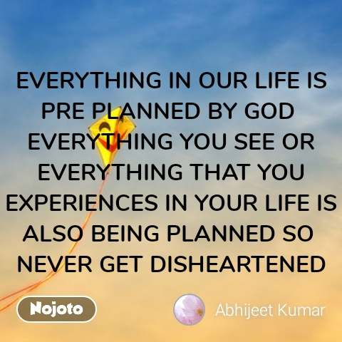 EVERYTHING IN OUR LIFE IS PRE PLANNED BY GOD  EVERYTHING YOU SEE OR EVERYTHING THAT YOU EXPERIENCES IN YOUR LIFE IS ALSO BEING PLANNED SO  NEVER GET DISHEARTENED