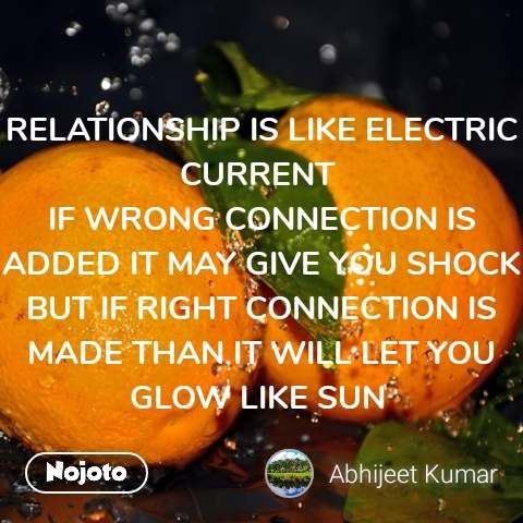 RELATIONSHIP IS LIKE ELECTRIC CURRENT  IF WRONG CONNECTION IS ADDED IT MAY GIVE YOU SHOCK BUT IF RIGHT CONNECTION IS MADE THAN IT WILL LET YOU GLOW LIKE SUN
