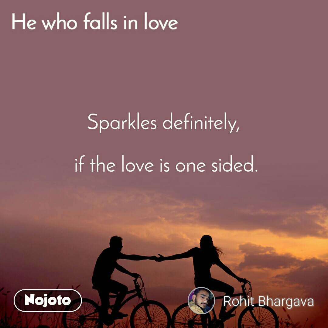 He who Falls in love Sparkles definitely,   if the love is one sided.