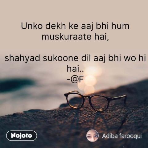 Unko dekh ke aaj bhi hum muskuraate hai,  shahyad sukoone dil aaj bhi wo hi hai.. -@F #NojotoQuote
