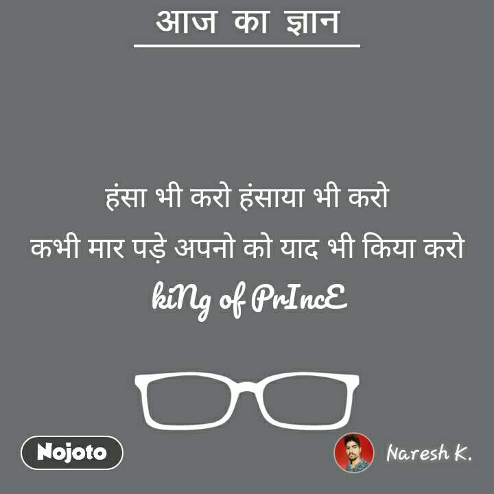 आज का ज्ञान  हंसा भी करो हंसाया भी करो कभी मार पडे़ अपनो को याद भी किया करो kiNg of PrIncE